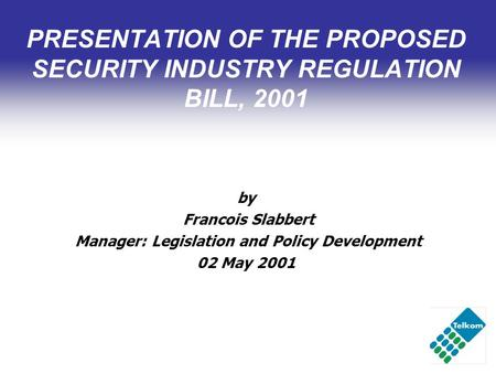 PRESENTATION OF THE PROPOSED SECURITY INDUSTRY REGULATION BILL, 2001 by Francois Slabbert Manager: Legislation and Policy Development 02 May 2001.