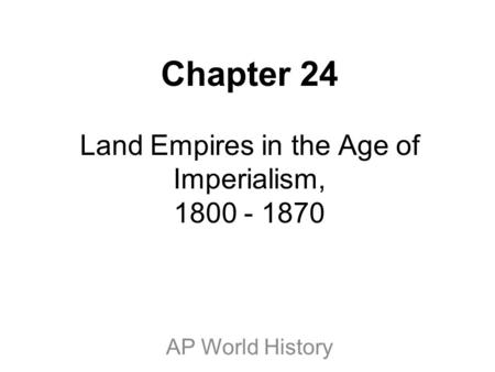 Chapter 24 Land Empires in the Age of Imperialism, 1800 - 1870 AP World History.