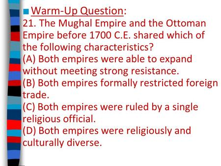 ■ Warm-Up Question: 21. The Mughal Empire and the Ottoman Empire before 1700 C.E. shared which of the following characteristics? (A) Both empires were.