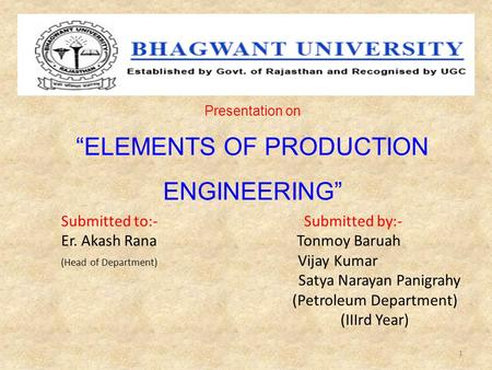 "Presentation on ""ELEMENTS OF PRODUCTION ENGINEERING"" Submitted to:- Submitted by:- Er. Akash Rana Tonmoy Baruah (Head of Department) Vijay Kumar Satya."
