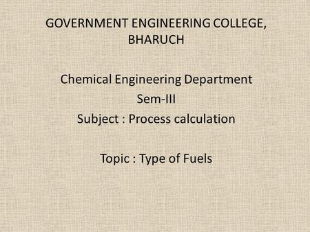GOVERNMENT ENGINEERING COLLEGE, BHARUCH Chemical Engineering Department Sem-III Subject : Process calculation Topic : Type of Fuels.