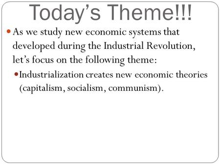 Today's Theme!!! As we study new economic systems that developed during the Industrial Revolution, let's focus on the following theme: Industrialization.