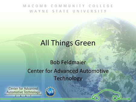All Things Green Bob Feldmaier Center for Advanced Automotive Technology.