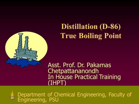 1 Asst. Prof. Dr. Pakamas Chetpattananondh In House Practical Training (IHPT) Department of Chemical Engineering, Faculty of Engineering, PSU Distillation.