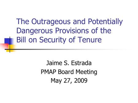The Outrageous and Potentially Dangerous Provisions of the Bill on Security of Tenure Jaime S. Estrada PMAP Board Meeting May 27, 2009.