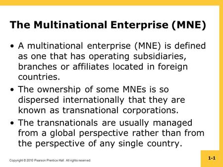 Copyright © 2010 Pearson Prentice Hall. All rights reserved. 1-1 The Multinational Enterprise (MNE) A multinational enterprise (MNE) is defined as one.
