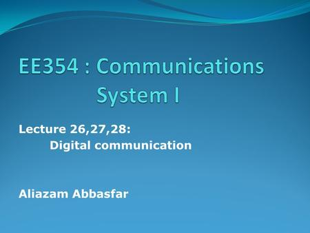 Lecture 26,27,28: Digital communication Aliazam Abbasfar.