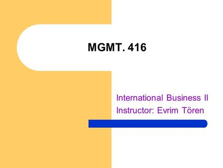 MGMT. 416 International Business II Instructor: Evrim Tören.
