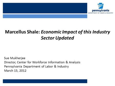 Marcellus Shale: Economic Impact of this Industry Sector Updated Sue Mukherjee Director, Center for Workforce Information & Analysis Pennsylvania Department.