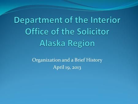 Organization and a Brief History April 19, 2013. The legal work of the Department of the Interior shall be performed under the supervision and direction.