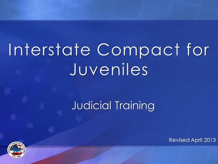 Interstate Compact for Juveniles Judicial Training Revised April 2013.
