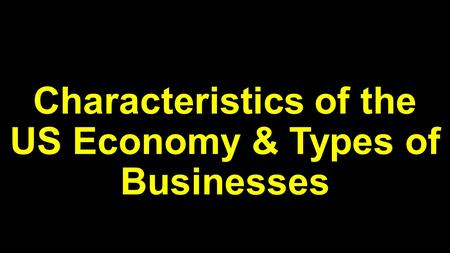 Characteristics of the US Economy & Types of Businesses.