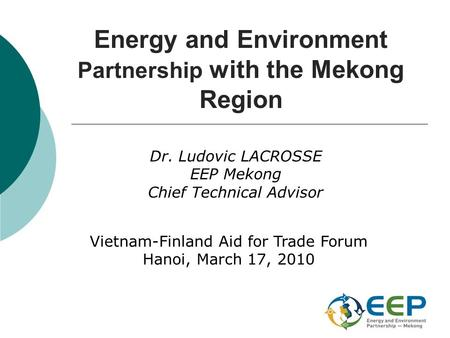 Energy and Environment Partnership with the Mekong Region Dr. Ludovic LACROSSE EEP Mekong Chief Technical Advisor Vietnam-Finland Aid for Trade Forum Hanoi,