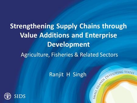 Strengthening Supply Chains through Value Additions and Enterprise Development Agriculture, Fisheries & Related Sectors Ranjit H Singh.