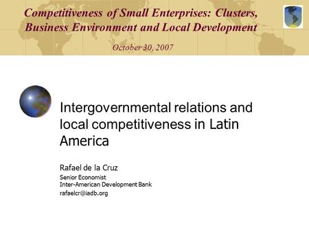 Competitiveness of Small Enterprises: Clusters, Business Environment and Local Development October 30, 2007 Intergovernmental relations and local competitiveness.