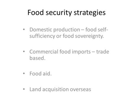 Food security strategies Domestic production – food self- sufficiency or food sovereignty. Commercial food imports – trade based. Food aid. Land acquisition.