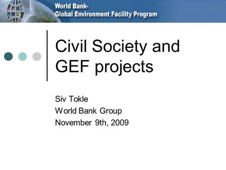 Civil Society and GEF projects Siv Tokle World Bank Group November 9th, 2009.