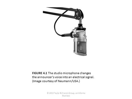 FIGURE 4.1 The studio microphone changes the announcer's voice into an electrical signal. (Image courtesy of Neumann/USA.) © 2013 Taylor & Francis Group,