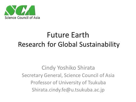 Future Earth Research for Global Sustainability Cindy Yoshiko Shirata Secretary General, Science Council of Asia Professor of University of Tsukuba