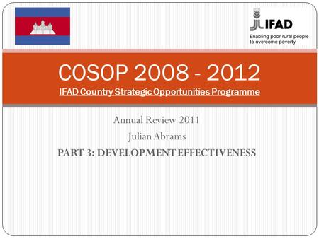 Annual Review 2011 Julian Abrams PART 3: DEVELOPMENT EFFECTIVENESS COSOP 2008 - 2012 IFAD Country Strategic Opportunities Programme.