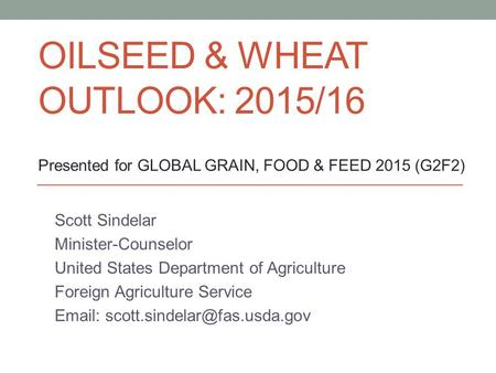 OILSEED & WHEAT OUTLOOK: 2015/16 Scott Sindelar Minister-Counselor United States Department of Agriculture Foreign Agriculture Service
