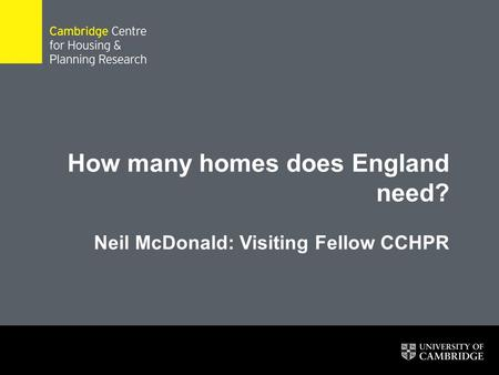 How many homes does England need? Neil McDonald: Visiting Fellow CCHPR 1.