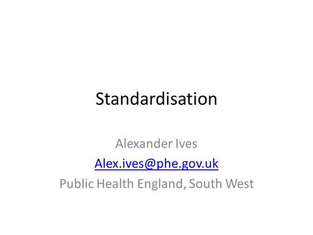 Standardisation Alexander Ives Public Health England, South West.