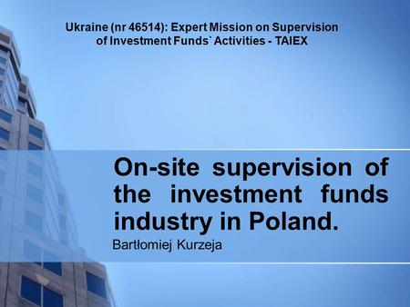 Ukraine (nr 46514): Expert Mission on Supervision of Investment Funds` Activities - TAIEX On-site supervision of the investment funds industry in Poland.