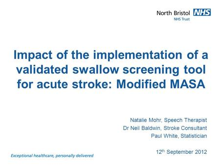 Presentation title and subject Natalie Mohr, Speech Therapist Dr Neil Baldwin, Stroke Consultant Paul White, Statistician 12 th September 2012 Impact of.
