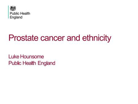 Prostate cancer and ethnicity Luke Hounsome Public Health England.