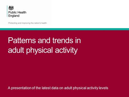 Patterns and trends in adult physical activity A presentation of the latest data on adult physical activity levels.