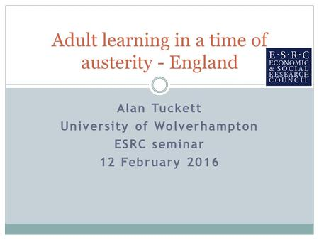 Alan Tuckett University of Wolverhampton ESRC seminar 12 February 2016 Adult learning in a time of austerity - England.