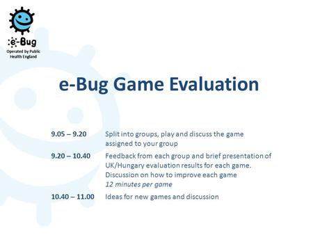 E-Bug Game Evaluation 9.05 – 9.20Split into groups, play and discuss the game assigned to your group 9.20 – 10.40Feedback from each group and brief presentation.