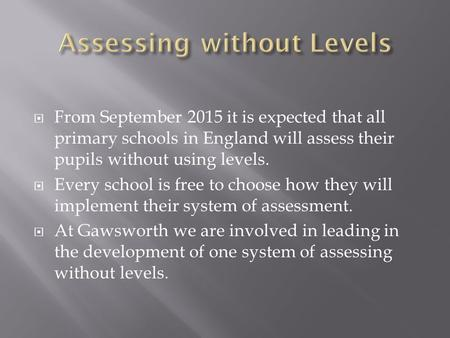  From September 2015 it is expected that all primary schools in England will assess their pupils without using levels.  Every school is free to choose.