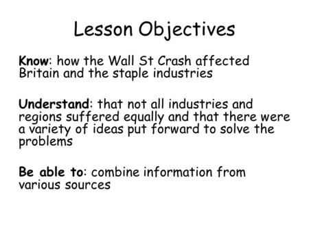 Lesson Objectives Know: how the Wall St Crash affected Britain and the staple industries Understand: that not all industries and regions suffered equally.