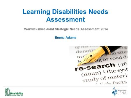 Learning Disabilities Needs Assessment Warwickshire Joint Strategic Needs Assessment 2014 Emma Adams.