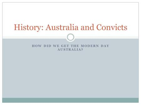 HOW DID WE GET THE MODERN DAY AUSTRALIA? History: Australia and Convicts.