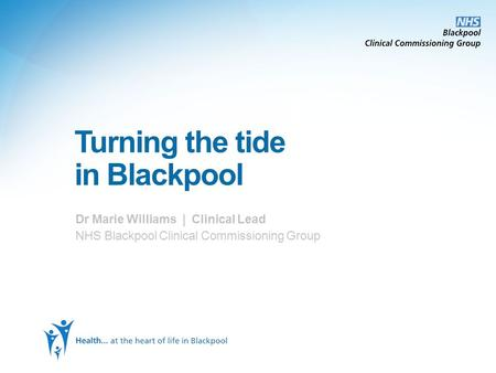 Turning the tide in Blackpool Dr Marie Williams | Clinical Lead NHS Blackpool Clinical Commissioning Group.