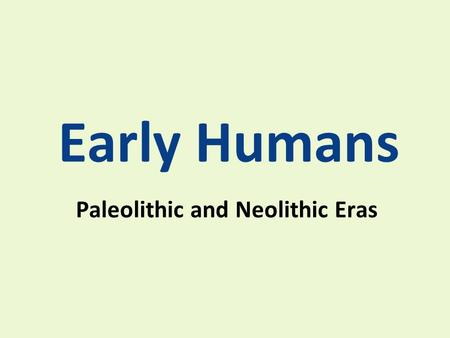 "Early Humans Paleolithic and Neolithic Eras. Early Humans Early Humans were called HOMO SAPIENS: Latin for ""wise man"" Humans first appeared in Africa."