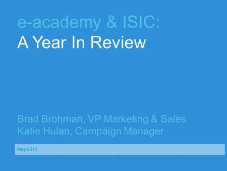 E-academy & ISIC: A Year In Review Brad Brohman, VP Marketing & Sales Katie Hulan, Campaign Manager May 2012.