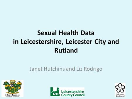Sexual Health Data in Leicestershire, Leicester City and Rutland Janet Hutchins and Liz Rodrigo.