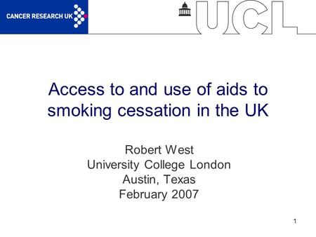 1 Access to and use of aids to smoking cessation in the UK Robert West University College London Austin, Texas February 2007.