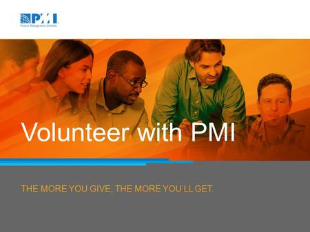 THE MORE YOU GIVE, THE MORE YOU'LL GET. Volunteer with PMI.