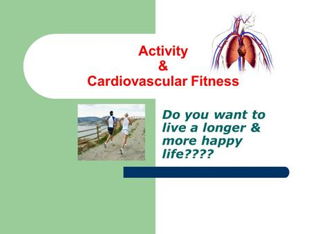 Activity & Cardiovascular Fitness Do you want to live a longer & more happy life????