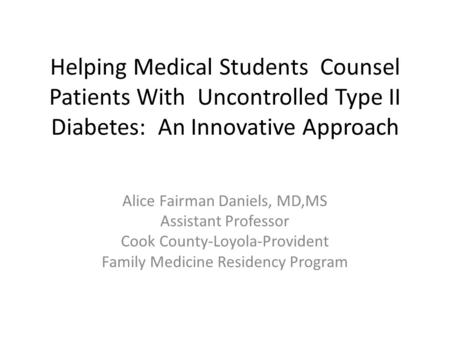Helping Medical Students Counsel Patients With Uncontrolled Type II Diabetes: An Innovative Approach Alice Fairman Daniels, MD,MS Assistant Professor Cook.