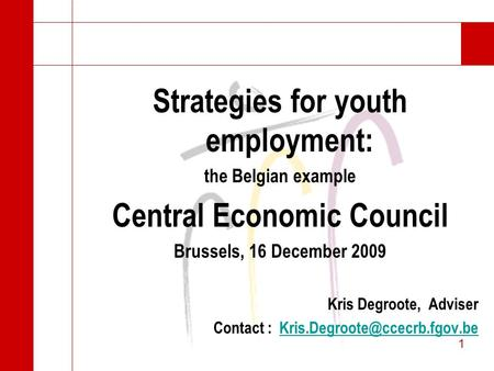 1 1 Strategies for youth employment: the Belgian example Central Economic Council Brussels, 16 December 2009 Kris Degroote, Adviser Contact :