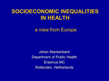 SOCIOECONOMIC INEQUALITIES IN HEALTH a view from Europe Johan Mackenbach Department of Public Health Erasmus MC Rotterdam, Netherlands.