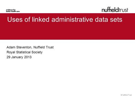 © Nuffield Trust Uses of linked administrative data sets Adam Steventon, Nuffield Trust Royal Statistical Society 29 January 2013.