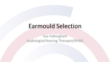 Earmould Selection Sue Falkingham Audiologist/Hearing Therapist/RHAD.