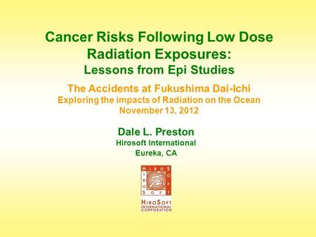 Dale L. Preston Hirosoft International Eureka, CA Cancer Risks Following Low Dose Radiation Exposures: Lessons from Epi Studies The Accidents at Fukushima.